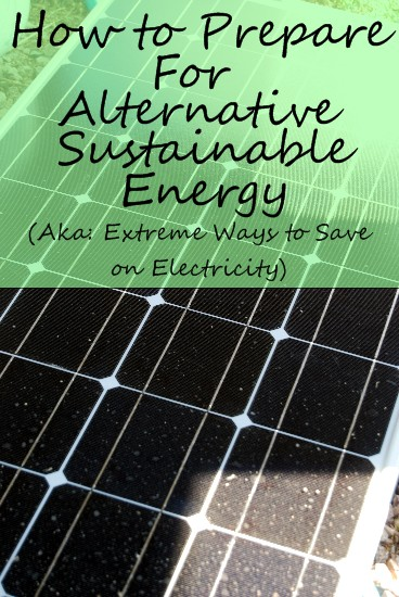 Post image for How to Prepare for Alternative Sustainable Energy (Aka: Extreme Ways to Save on Electric!)