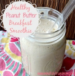 Healthy Peanut Butter Breakfast Smoothie by Mindfully Frugal Mom
