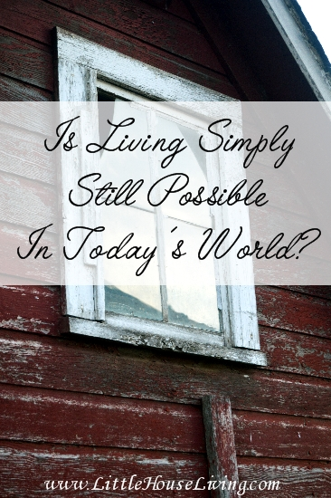 Is It Still Possible to Live Simply in Today's World? - Little House Living