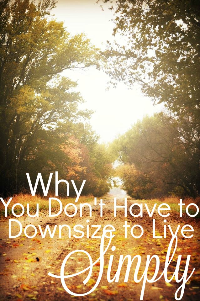 Why there is no need to downsize in order to live simply or minimalistically.
