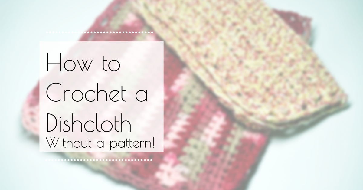 How to Crochet a Dishcloth - Step-By-Step Tutorial
